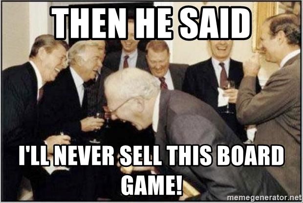 then-he-said-ill-never-sell-this-board-game.jpg